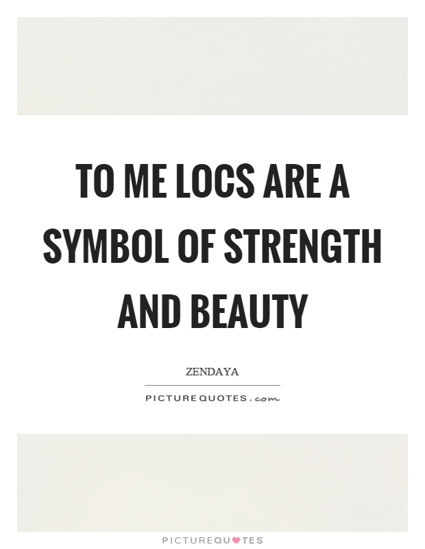 To Me Locs Are A Symbol Of Strength And Beauty Picture Quotes