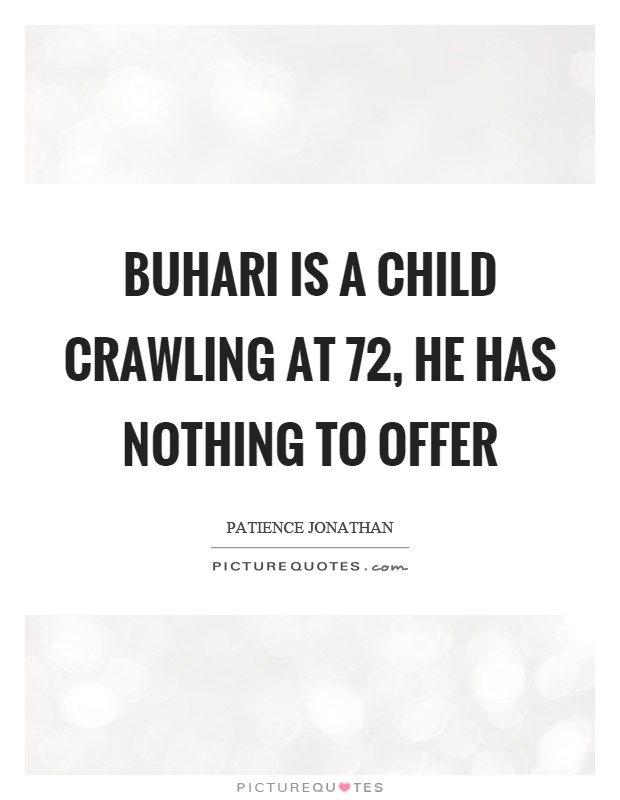 Buhari is a child crawling at 72, he has nothing to offer Picture Quote #1