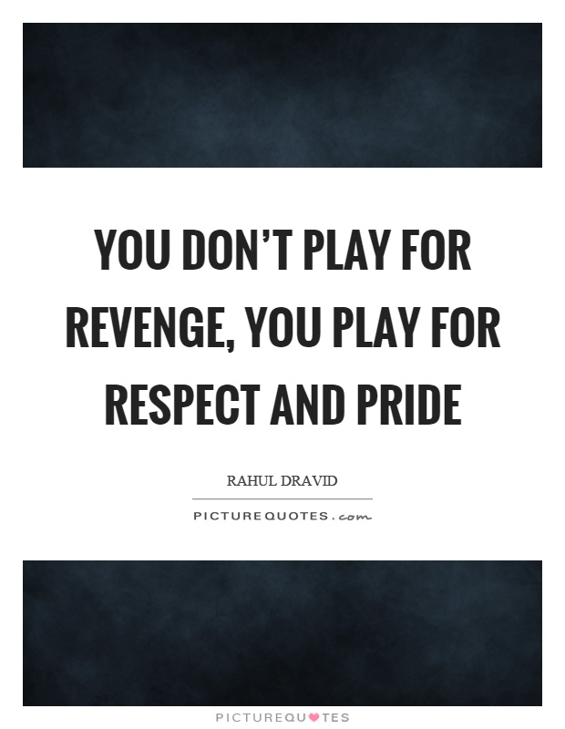 You don't play for revenge, you play for respect and pride Picture Quote #1