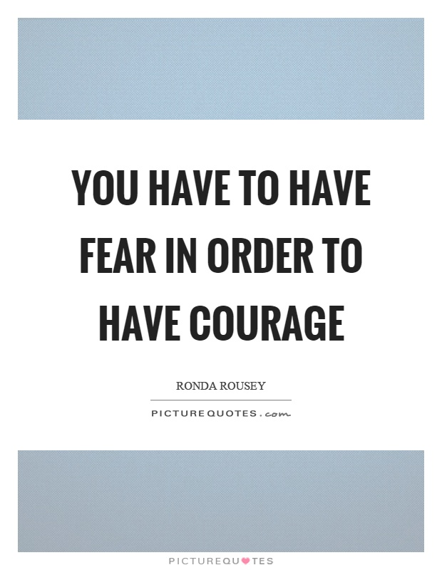 You have to have fear in order to have courage Picture Quote #1