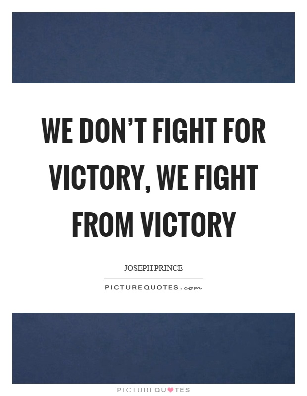 We don't fight for victory, we fight from victory Picture Quote #1