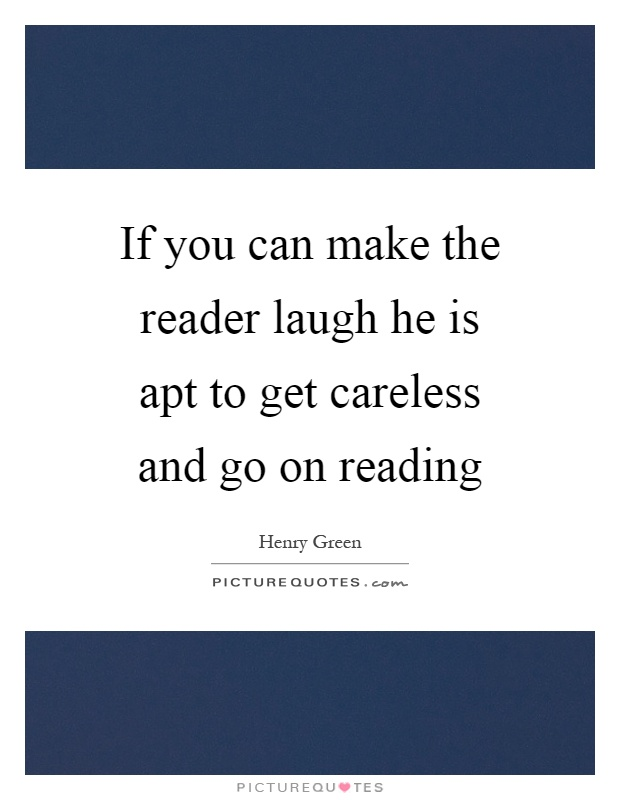 If you can make the reader laugh he is apt to get careless and go on reading Picture Quote #1