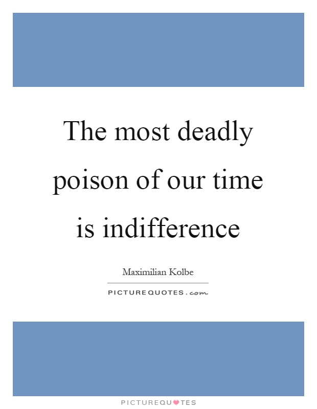 The most deadly poison of our time is indifference Picture Quote #1