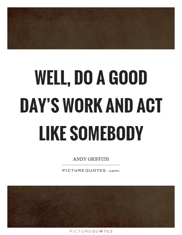 Well, do a good day's work and act like somebody Picture Quote #1