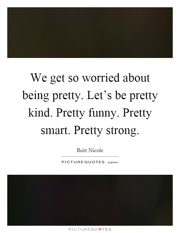 We get so worried about being pretty. Let's be pretty kind. Pretty funny. Pretty smart. Pretty strong Picture Quote #1