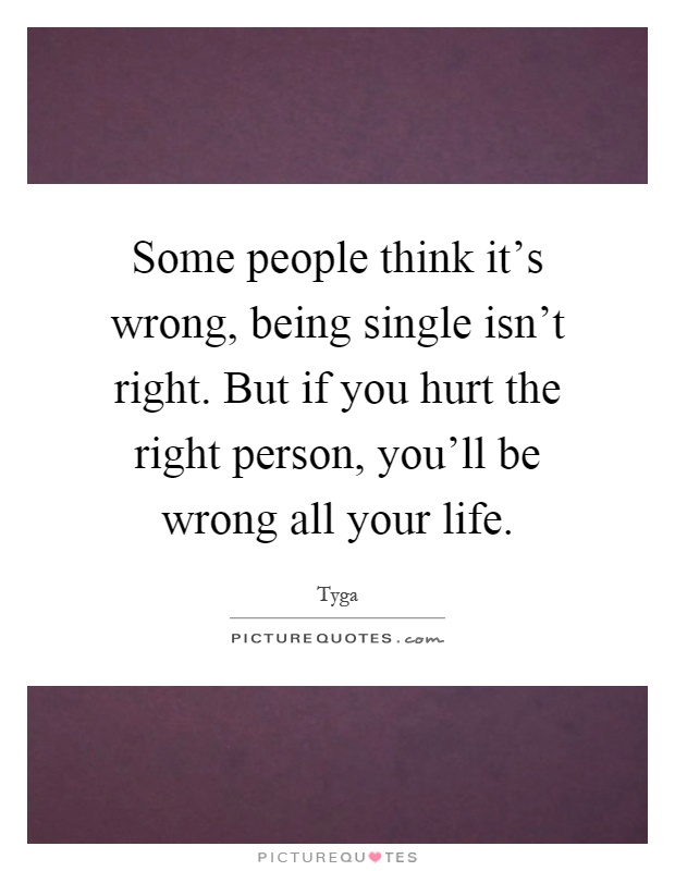 Some people think it's wrong, being single isn't right. But if you hurt the right person, you'll be wrong all your life Picture Quote #1