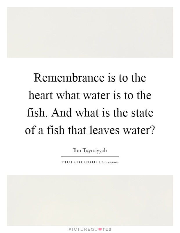 Remembrance is to the heart what water is to the fish. And what is the state of a fish that leaves water? Picture Quote #1