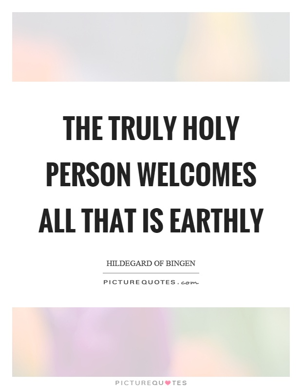 The truly holy person welcomes all that is earthly Picture Quote #1