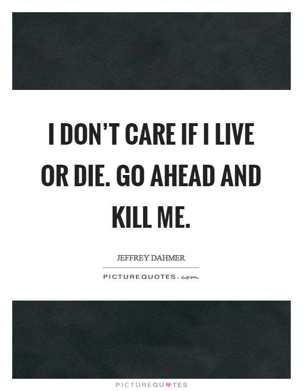 I don't care if I live or die. Go ahead and kill me Picture Quote #1