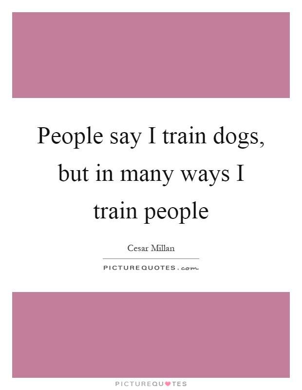 People say I train dogs, but in many ways I train people Picture Quote #1