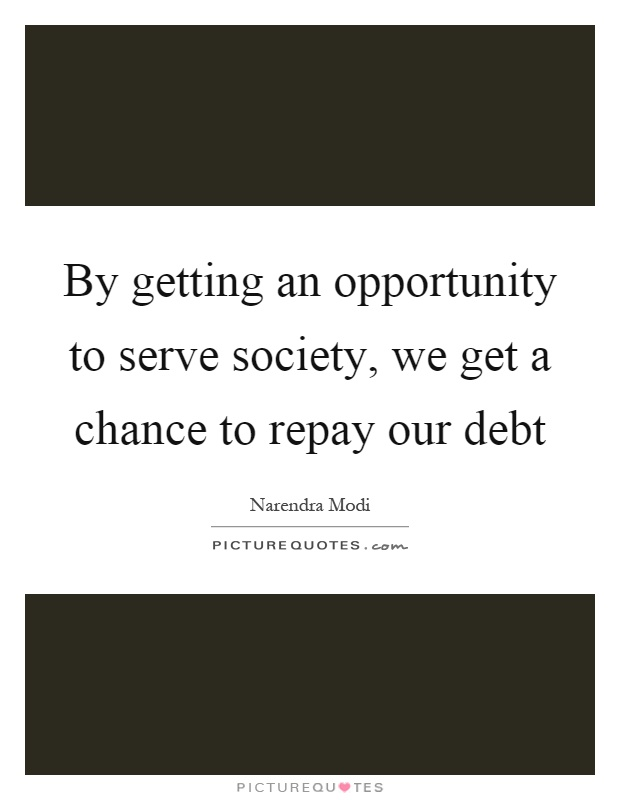 By getting an opportunity to serve society, we get a chance to repay our debt Picture Quote #1