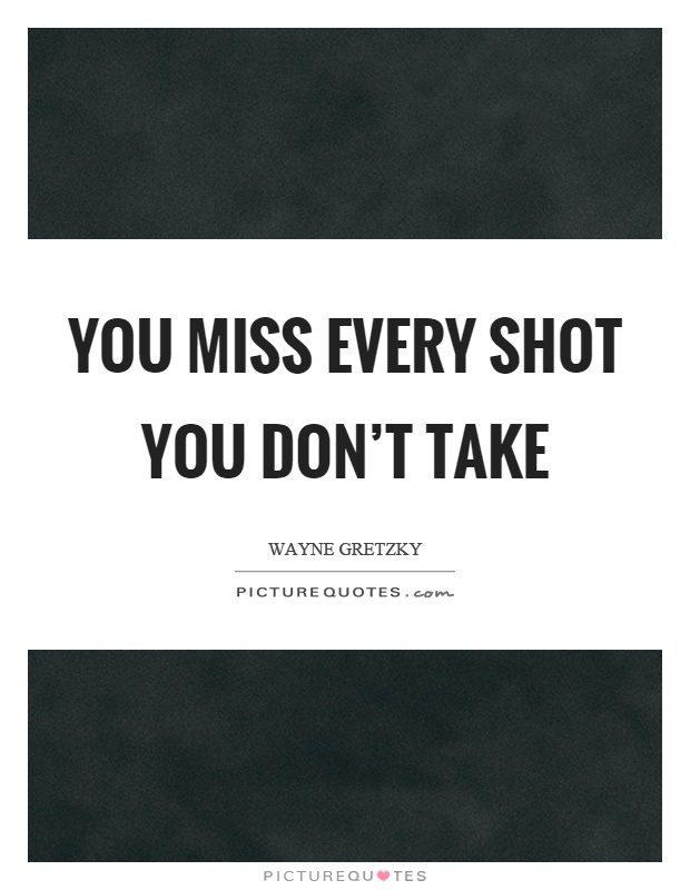 You miss every shot you don't take Picture Quote #1