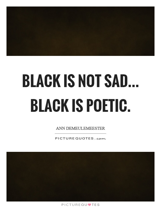 Black is not sad... Black is poetic Picture Quote #1