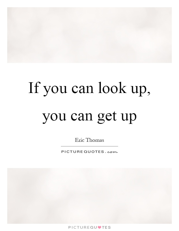 If you can look up, you can get up Picture Quote #1