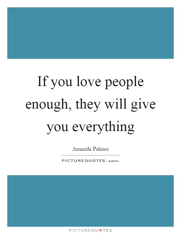 If you love people enough, they will give you everything Picture Quote #1