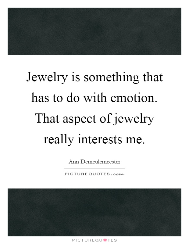 Jewelry is something that has to do with emotion. That aspect of jewelry really interests me Picture Quote #1