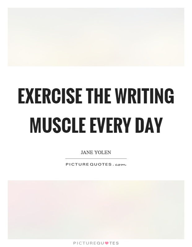 Exercise the writing muscle every day Picture Quote #1