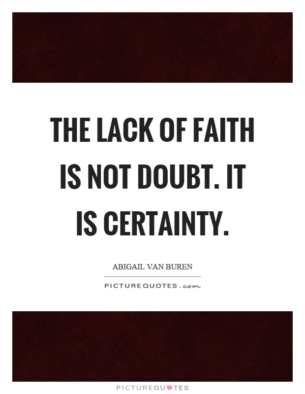 The lack of faith is not doubt. It is certainty Picture Quote #1
