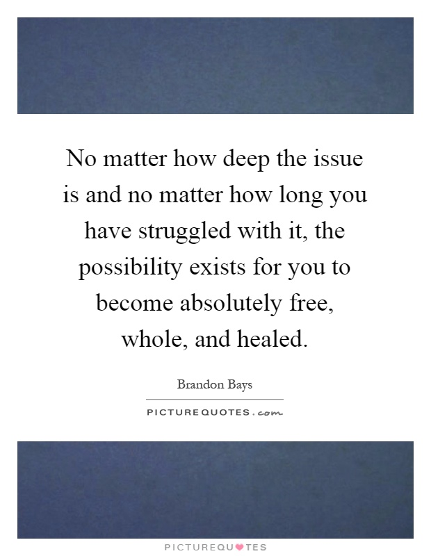 No matter how deep the issue is and no matter how long you have struggled with it, the possibility exists for you to become absolutely free, whole, and healed Picture Quote #1