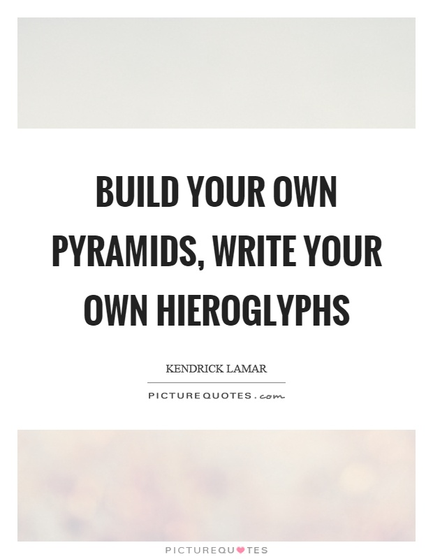 Build your own pyramids, write your own hieroglyphs Picture Quote #1