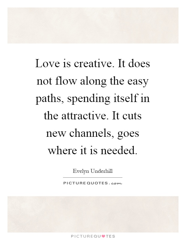 Love is creative. It does not flow along the easy paths, spending itself in the attractive. It cuts new channels, goes where it is needed Picture Quote #1