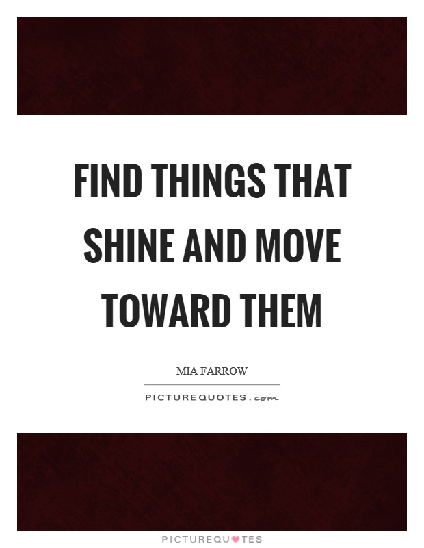Find things that shine and move toward them Picture Quote #1