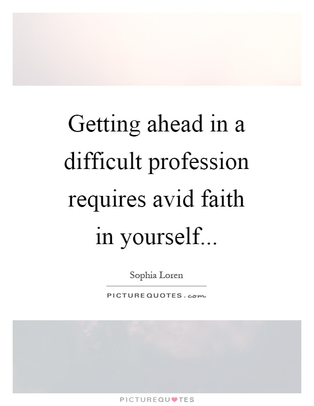 Getting ahead in a difficult profession requires avid faith in yourself Picture Quote #1