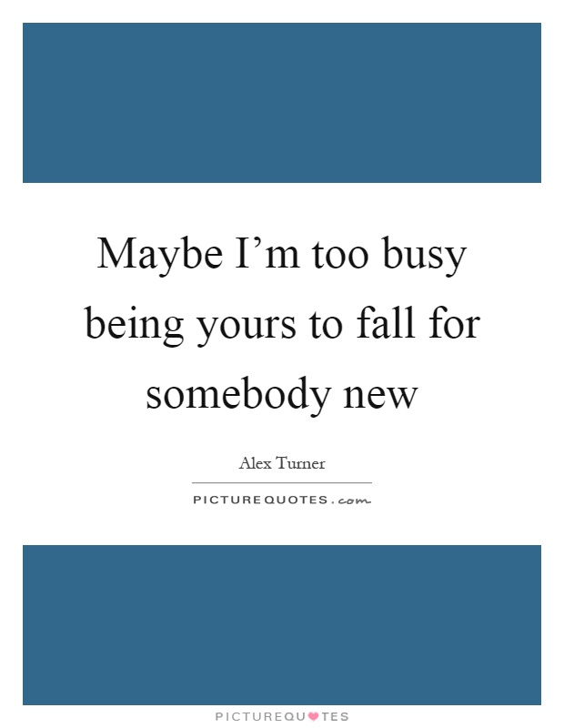 Maybe I'm too busy being yours to fall for somebody new Picture Quote #1