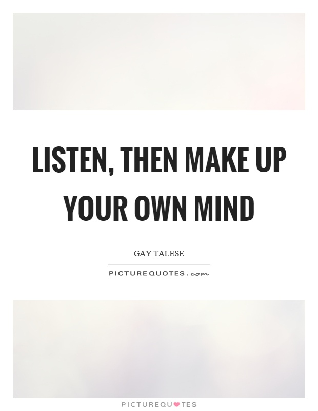 Listen, then make up your own mind Picture Quote #1