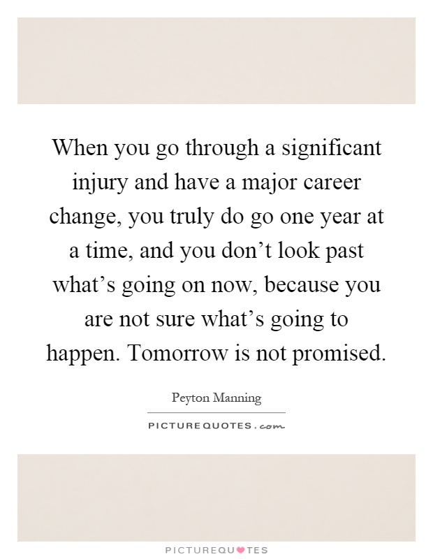 When you go through a significant injury and have a major career change, you truly do go one year at a time, and you don't look past what's going on now, because you are not sure what's going to happen. Tomorrow is not promised Picture Quote #1