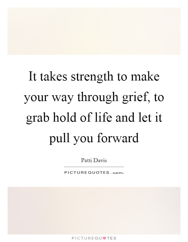 It takes strength to make your way through grief, to grab hold of life and let it pull you forward Picture Quote #1