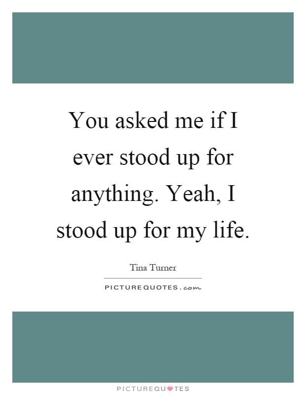 You asked me if I ever stood up for anything. Yeah, I stood up for my life Picture Quote #1