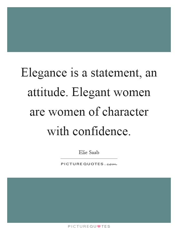 Elegance is a statement, an attitude. Elegant women are women of character with confidence Picture Quote #1