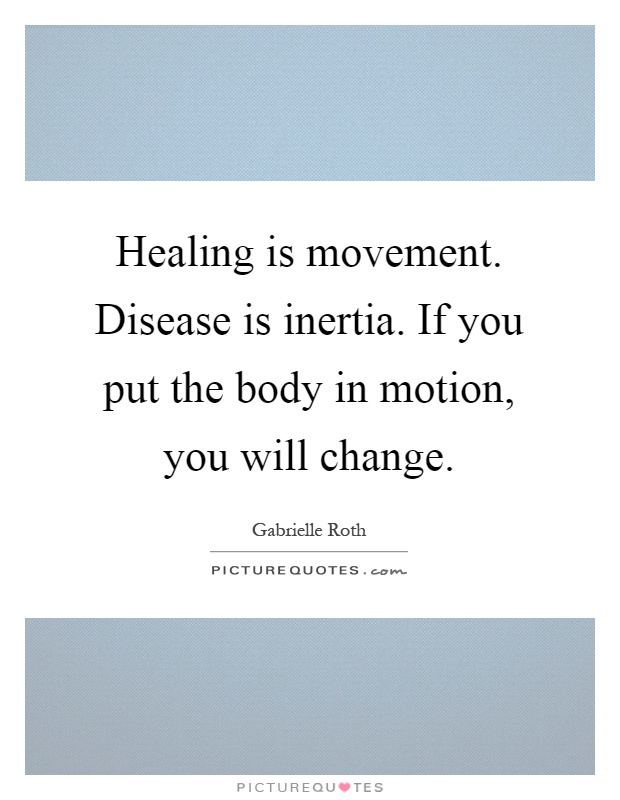 Healing is movement. Disease is inertia. If you put the body in motion, you will change Picture Quote #1