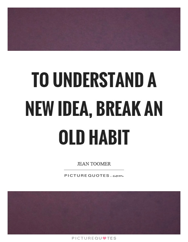 To understand a new idea, break an old habit Picture Quote #1
