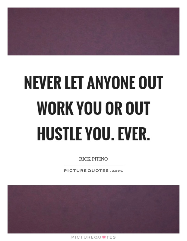 Never let anyone out work you or out hustle you. Ever Picture Quote #1