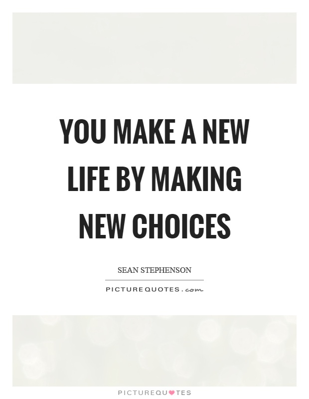 You make a new life by making new choices Picture Quote #1