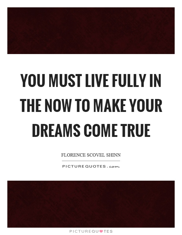 You must live fully in the now to make your dreams come true Picture Quote #1