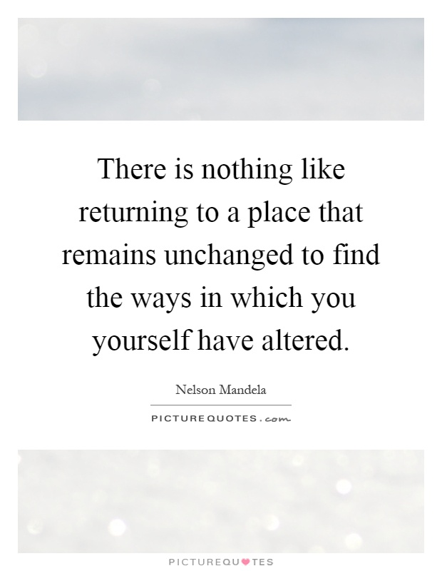 There is nothing like returning to a place that remains unchanged to find the ways in which you yourself have altered Picture Quote #1