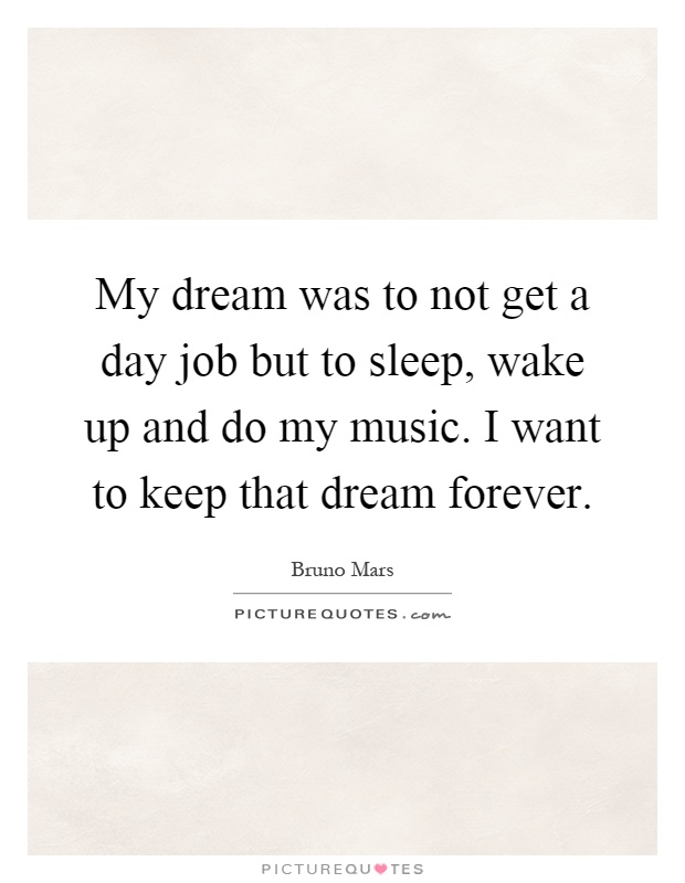 My dream was to not get a day job but to sleep, wake up and do my music. I want to keep that dream forever Picture Quote #1