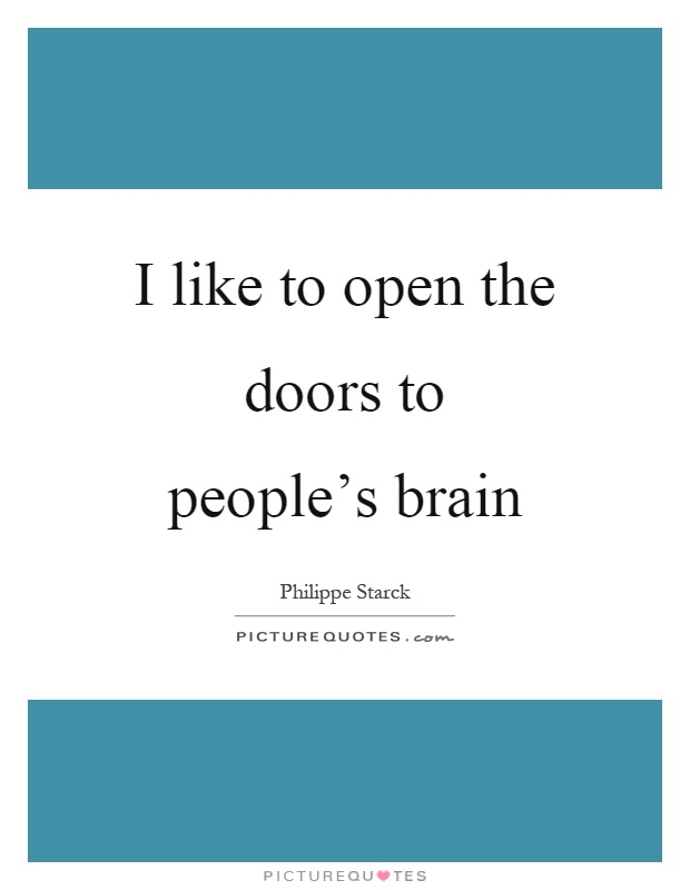 I like to open the doors to people's brain Picture Quote #1