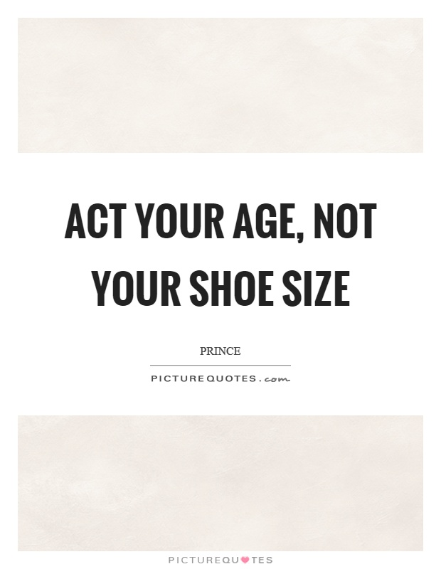 Act your age, not your shoe size Picture Quote #1