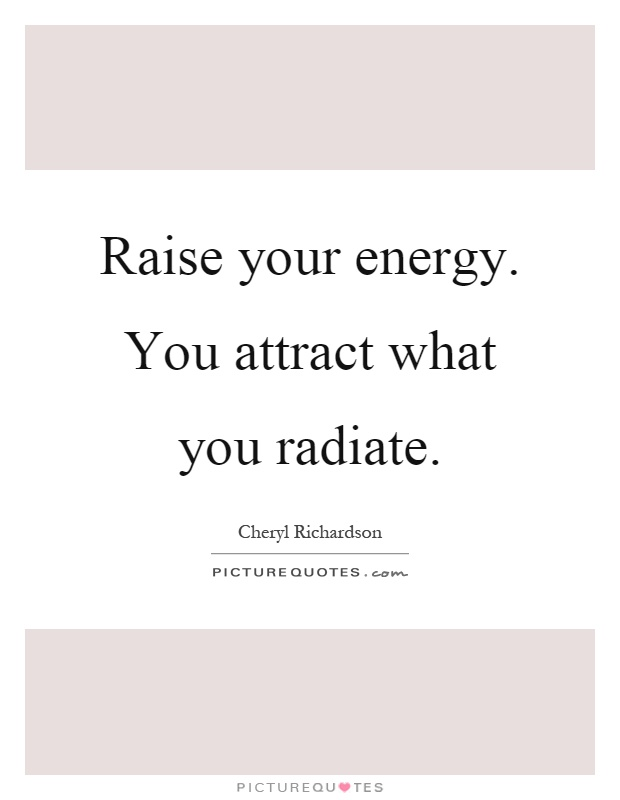 Raise your energy. You attract what you radiate Picture Quote #1
