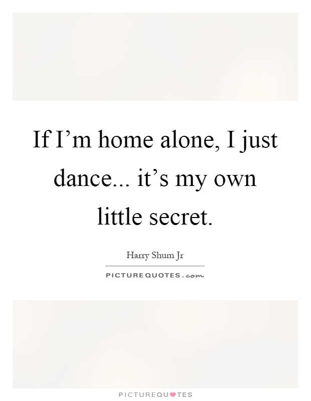If I'm home alone, I just dance... it's my own little secret Picture Quote #1