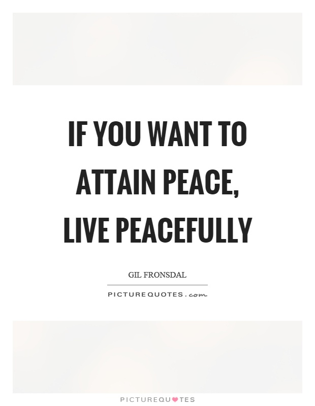 If you want to attain peace, live peacefully Picture Quote #1