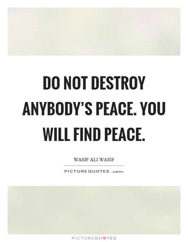 Do not destroy anybody's peace. You will find peace Picture Quote #1