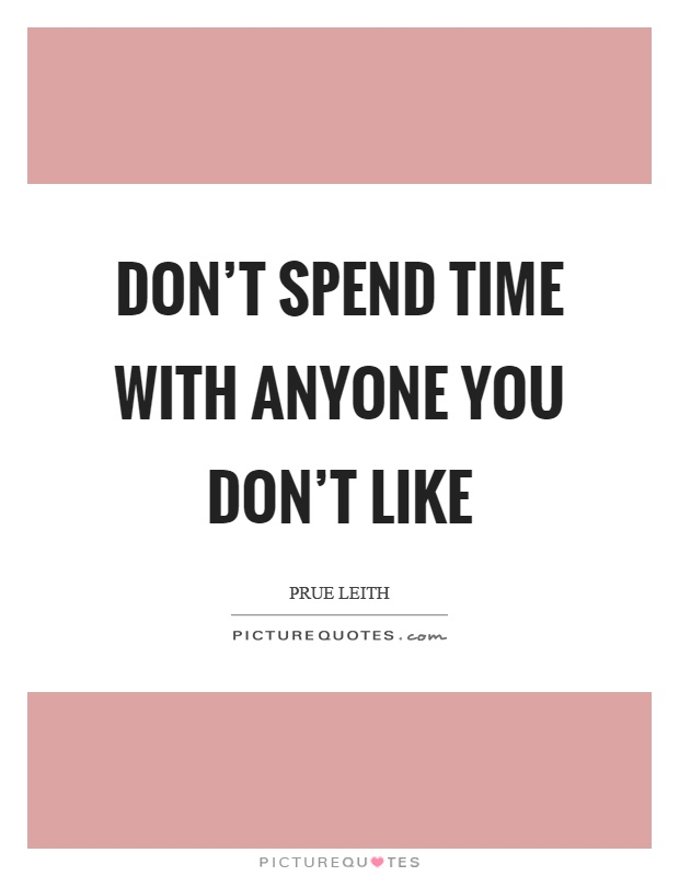Don\'t spend time with anyone you don\'t like | Picture Quotes