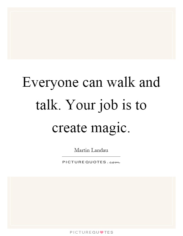 Everyone can walk and talk. Your job is to create magic Picture Quote #1