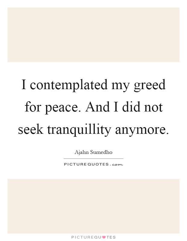 I contemplated my greed for peace. And I did not seek tranquillity anymore Picture Quote #1
