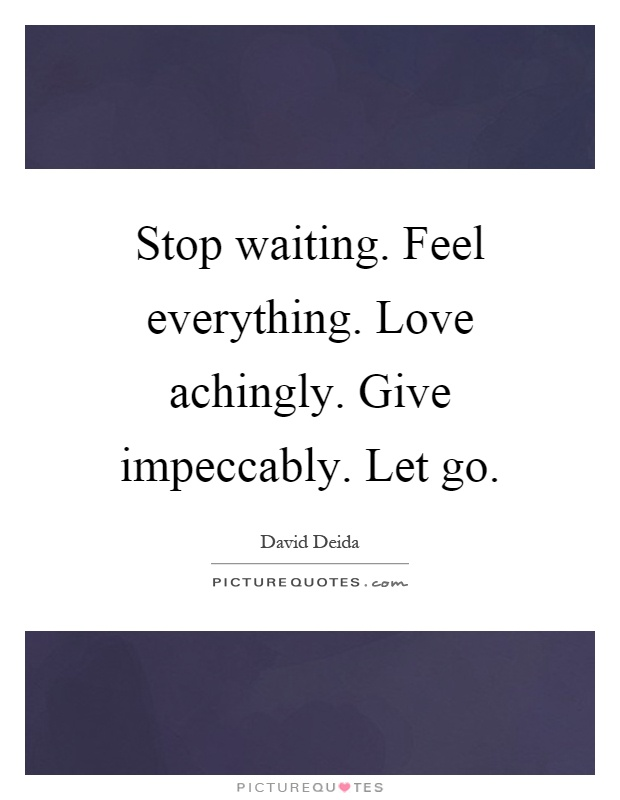 Stop waiting. Feel everything. Love achingly. Give impeccably. Let go Picture Quote #1